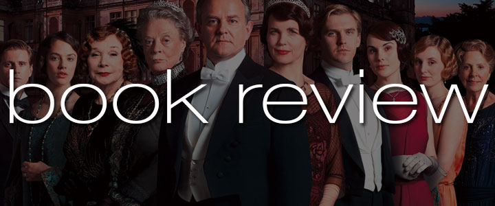 Book Review: The Chronicles of Downton Abbey by Jessica Fellowes